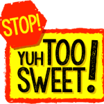 Stop! Yuh Too Sweet!